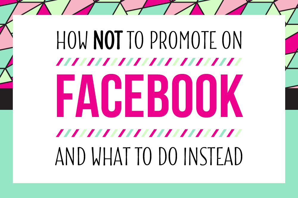 How NOT to Promote on Facebook {and what to do instead}